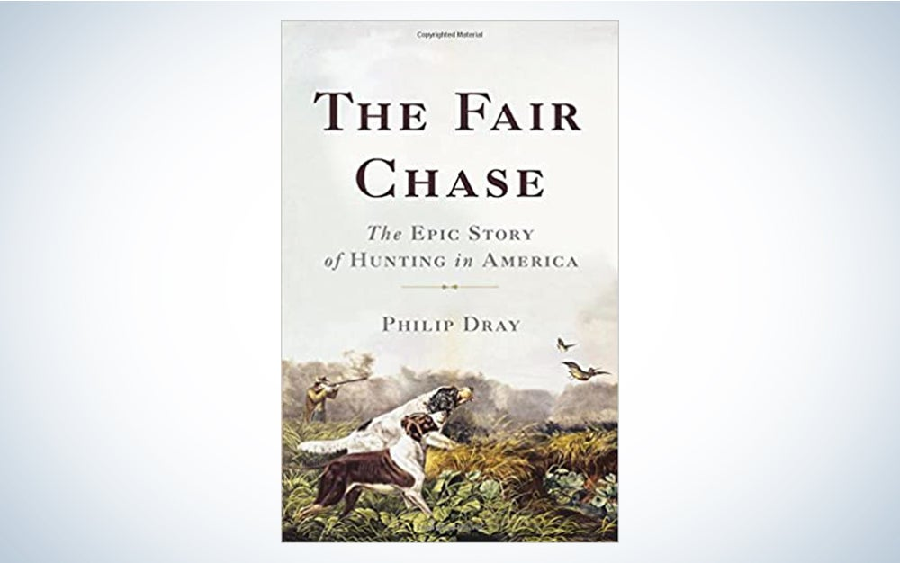 The Fair Chase: The Epic Story of Hunting in America by Philip Dray