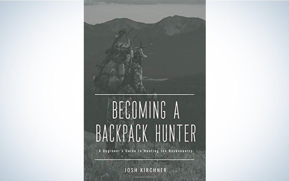 Becoming a Backpack Hunter: A Beginner's Guide to Hunting the Backcountry by Josh Kirchner